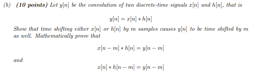 (b) (10 points) Let yln] be the convolution of two discrete-time signals r[n] and h[n], that is vinn Show that tine shifting either x[n] or h[n] by m samples causes y[n] to be tine shifted by m as well. Mathematically prove that zin-m] * h[n] = y[n-m] and