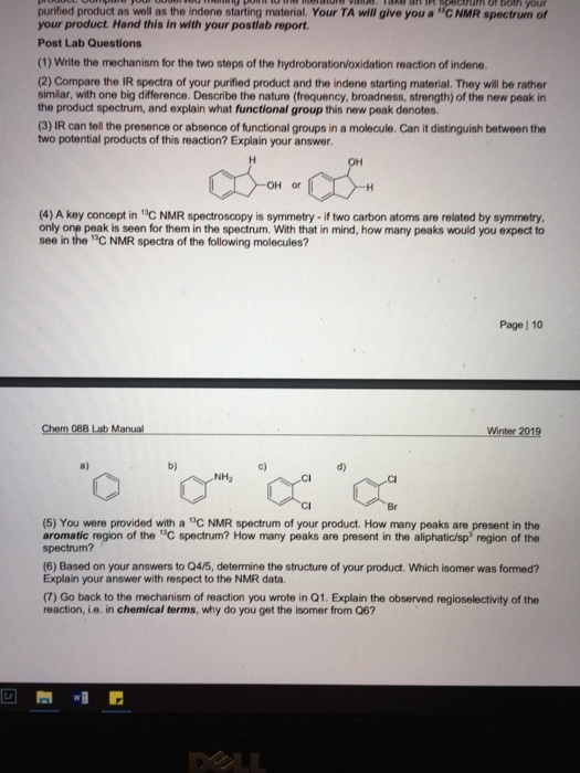 purified product as well as the indene starting material. Your TA will give you a C NMR spectrum of your product. Hand this in with your postlab report Post Lab Questions (1) Write the mechanism for the two steps of the hydroboration/oxidation reaction of indene. (2) Compare the IR spectra of your purified product and the indene starting material. They will be rather similar, with one big difference. Describe the nature (frequency, broadness, strength) of the new peak in the product spectrum, and explain what functional group this new peak denotes. (3) IR can tell the presence or absence of functional groups in a molecule. Can it distinguish between the two potential products of this reaction? Explain your answer. OH or (4) A key concept in 3C NMR spectroscopy is symmetry- if two carbon atoms are related by symmetry only one peak is seen for them in the spectrum. With that in mind, how many peaks would you expect to see in the C NMR spectra of the following molecules? Page | 10 Chem 08B Lab Manual Winter 2019 NH2 CI (5) You were provided with a C NMR spectrum of your product. How many peaks are present in the aromatic region of the C spectrum? How many peaks are present in the aliphatic/sp region of the spectrum? (6) Based on your answers to Q4/5, determine the structure of your product. Which isomer was formed? Explain your answer with respect to the NMR data. (7) Go back to the mechanism of reaction you wrote in Q1. Explain the observed regioselectivity of the reaction, i.e. in chemical terms, why do you get the isomer from Q6?