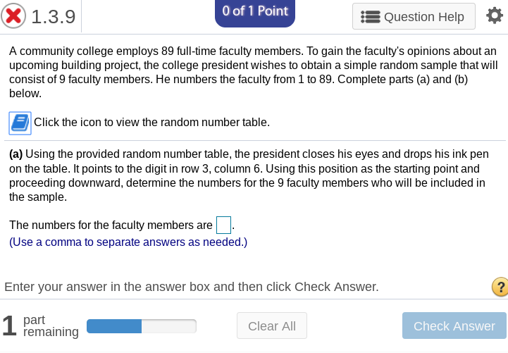 0 of 1 Point x1.3.9 Question Help A community college employs 89 full-time faculty members. To gain the facultys opinions about an upcoming building project, the college president wishes to obtain a simple random sample that will consist of 9 faculty members. He numbers the faculty from 1 to 89. Complete parts (a) and (b) below. Click the icon to view the random number table. (a) Using the provided random number table, the president closes his eyes and drops his ink pen on the table. It points to the digit in row 3, column 6. Using this position as the starting point and proceeding downward, determine the numbers for the 9 faculty members who will be included in the sample. The numbers for the faculty members are (Use a comma to separate answers as needed.) Enter your answer in the answer box and then click Check Answer. 1 part remaining Clear All Check Answer