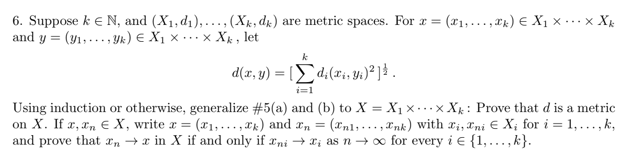 6. Suppose k E N, and (X1.4), . . . , (Xk, dk) are metric spaces. For x = (zı, . . . ,xkje X, x … × Xk Using induction or otherwise, generalize #5(a) and (b) to XX … x.Xk : Prove that d is a metric on X. lfr,Fn X, write x = (zi, . . .,Tk) and xn = (zni, . . . ,xnk) with li,TniE Xi for i = 1, . . . , k, and prove that n- in X if and only if ni as n for everyi E,.. ,k)