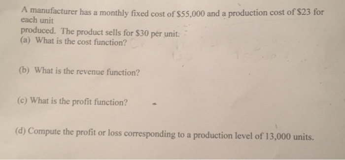 A manufacturer has a monthly fixed cost of $55,000 and a production cost of $23 for each unit produced. The product sells for $30 per unit. (a) What is the cost function? (b) What is the revenue function? (c) What is the profit function? (d) Compute the profit or loss corresponding to a production level of 13,000 units.