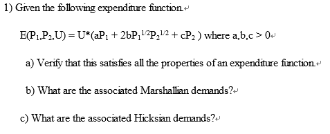 1) Given the following expenditure fiunction EP1 P-U( 2bP 2P12+c a) Verify that this satisfies all the properties of an expenditure function b) What are the associated Marshallian demands? c) What are the associated Hicksian demands? CP2) where a,b,c0+