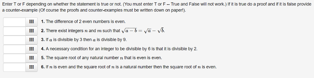 Enter Tor F depending on whether the statement is true or not. (You must enter Tor F- True and False will not work.) If it is true do a proof and if it is false provide a counter-example (Of course the proofs and counter-examples must be written down on paper!) 1. The difference of 2 even numbers is even. EE: 2. There exist integers n and m such that Va-b-Va-Vb. EEE 3. If a is divisible by 3 then a is divisible by 9. E 4. A necessary condition for an integer to be divisible by 6 is that it is divisible by 2. i5. The square root of any natural number n that is even is even. 6. If n is even and the square root of n is a natural number then the square root of n is even.