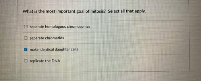 What is the most important goal of mitosis? Select all that apply. separate homologous chromosomes O separate chromatids make identical daughter cells replicate the DNA