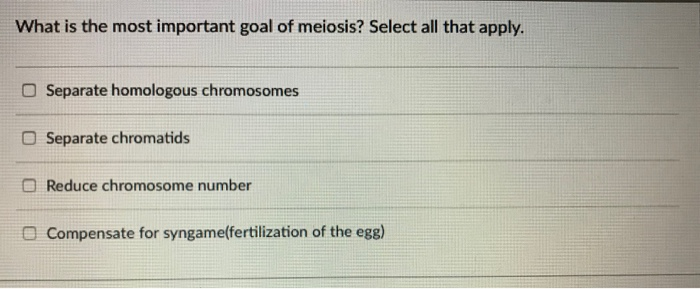 What is the most important goal of meiosis? Select all that apply. Separate homologous chromosomes Separate chromatids Reduce chromosome number Compensate for syngameffertilization of the egg) a