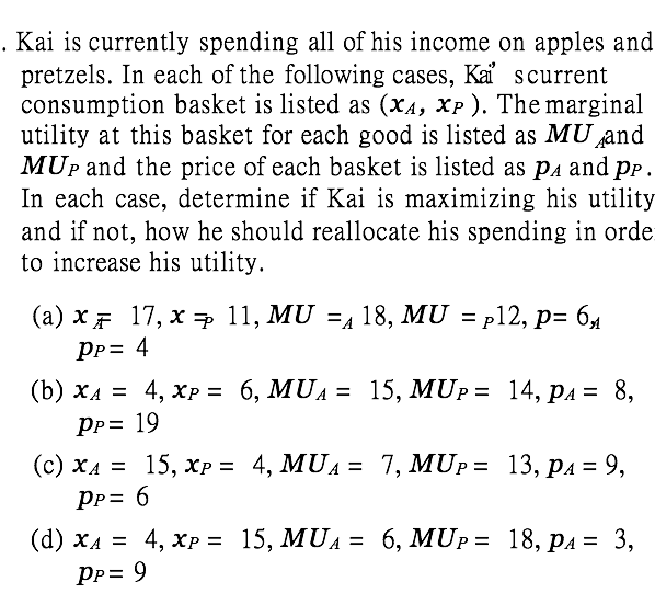 Kai is currently spending all of his income on apples and pretzels. In each of the following cases, Ka scurrent consumption basket is listed as (xa, xp ). The marginal utility at this basket for each good is listed as MU and MUp and the price of each basket is listed as pa and pp, In each case, determine if Kai is maximizing his utility and if not, how he should rellocate his spending in orde to increase his utility.