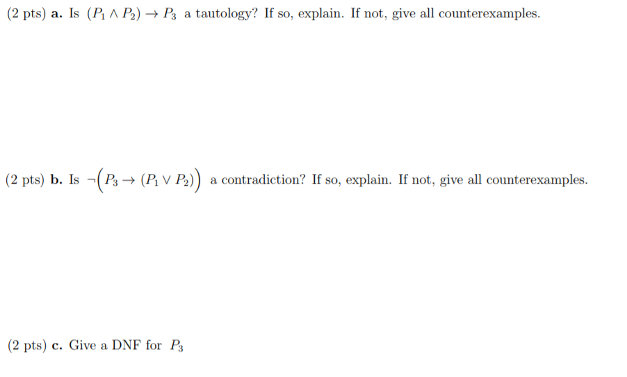 (2 pts) a. Ís (P Λ P) → P, a tautology? If so, explain. If not, give all counterexamples. (2 pts) b. Is P→ (P v P)) a contradiction? If so, explain. If not, give all counterexamples. 2 pts) c. Give a DNF for Ps