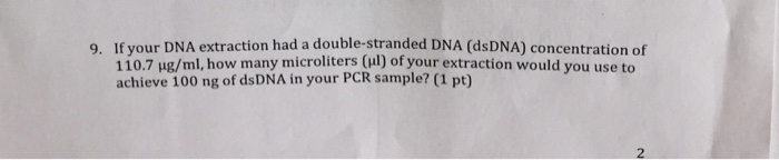 9. If your DNA extraction had a double-stranded DNA (dsDNA) concentration of 110.7 μ /ml, how many microliters(1) of your extraction would you use to achieve 100 ng of dsDNA in your PCR sample? (1 pt) 2