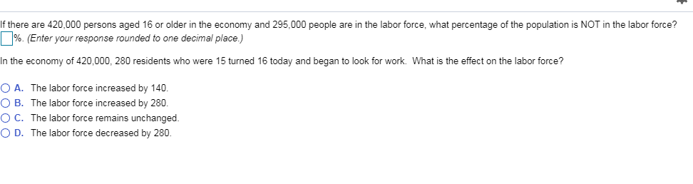If there are 420,000 persons aged 16 or older in the economy and 295,000 people are in the labor force, what percentage of the population is NOT in the labor force? %. (Enter your response rounded to one decimal place.) In the economy of 420,000, 280 residents who were 15 turned 16 today and began to look for work. What is the effect on the labor force? O A. The labor force increased by 140. O B. The labor force increased by 280 O C. The labor force remains unchanged. O D. The labor force decreased by 280