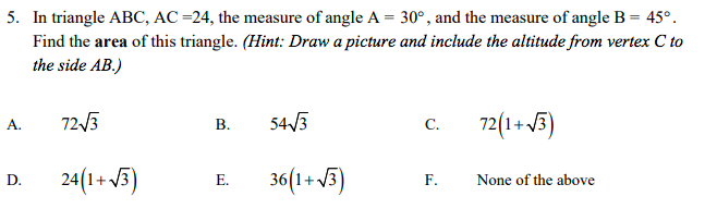 . In triangle ABC, AC-24, the measure of angle A- 30, and the measure of angle B-45° Find the area of this triangle. (Hint: Draw a picture and include the altitude from vertex C to the side AB.) A. 72V3 B. 54/3 c. 72 1+3 D. 241+3 E. 36(1+i F. None of the above