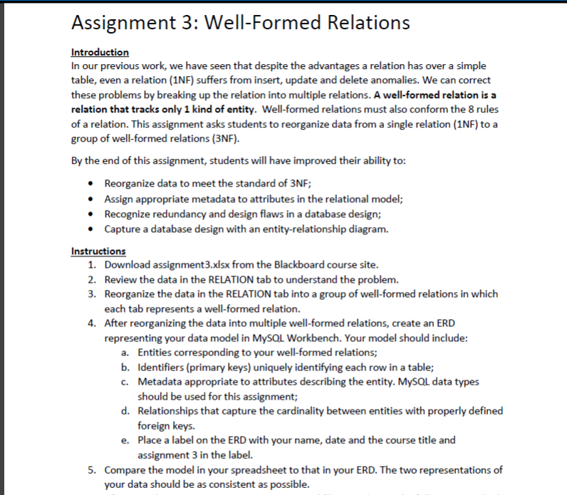 Assignment 3: Well-Formed Relations ducti In our previous work, we have seen that despite the advantages a relation has over a simple table, even a relation (1NF) suffers from insert, update and delete anomalies. We can correct these problems by breaking up the relation into multiple relations. A well-formed relation is a relation that tracks only 1 kind of entity. Well-formed relations must also conform the 8 rules of a relation. This assignment asks students to reorganize data from a single relation (1NF) to a group of well-formed relations (3NF). By the end of this assignment, students will have improved their ability to: Reorganize data to meet the standard of 3NF; Assign appropriate metadata to attributes in the relational model; Recognize redundancy and design flaws in a database design; Capture a database design with an entity-relationship diagram. Instructions Download assignment3.xlsx from the Blackboard course site Review the data in the RELATION tab to understand the problem. Reorganize the data in the RELATION tab into a group each tab represents a well-formed relation. After reorganizing the data into multiple well-formed relations, create an ERD representing your data model in MySOL Workbench. Your model should include: 1. 2. 3. of well-formed relations in which 4. Entities corresponding to your well-formed relations; a. b. c. Identifiers (primary keys) uniquely identifying each row in a table; Metadata appropriate to attributes describing the entity. MySOL data types should be used for this assignment; Relationships that capture the cardinality between entities with properly defined foreign keys. Place a label on the ERD with your name, date and the course title and assignment 3 in the label. d. e. 5. Compare the model l in your spreadsheet to that in your ERD. The two representations of your data should be as consistent as possible.
