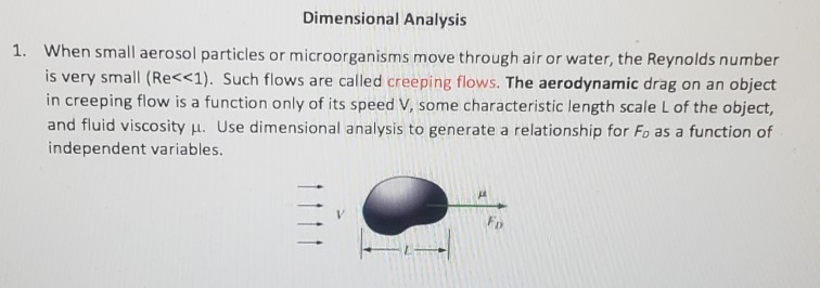 Dimensional Analysis 1. When small aerosol particles or microorganisms move through air or water, the Reynolds number is very small (Re<<1). Such flows are called creeping flows. The aerodynamic drag on an object in creeping flow is a function only of its speed V, some characteristic length scale L of the object, and fluid viscosity H. Use dimensional analysis to generate a relationship for Fo as a function of independent variables.