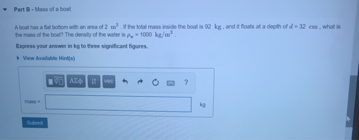 Part B- Mass of a boat Abat has a flat bottom with an area of 2 m2 If the total mass nside the boat is 92 kg , and it floats