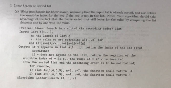 1 Lnear Search on sorted list (a) Write pseudocode for linear search, assuming that the input list is already sorted, and also return the would-be index for the key if the key is not in the list. Note: Your algorithm should take advantage of the fact that the list is sorted, but still looks for the value by comparing the list elements one by one with the value. Problom: Linear Search in a sorted (in ascending order) 1ist Input: list A[1... n: the length of listA v: the value ve are searching A(1...n] for and A[1]<#A [2] <-...(aatn-1]<-A [n] Output: if v appears in list A[1...n], return the index of the its first appearance if v does not appear in the list, return the negation of the vould-be index of v (i.e., the index of v if v is inserted into the sorted list and the ascending order is to be maintained) for example, 1) list A-[3,4,6,9], n-4, v-7, the function shall return -4 2) list A-[3,4,6,9], n-4, v-6, the function shall return 3 Algorithm: Linear-Search (A, n, v)