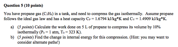 Question 5 (10 points) You have propane gas (C3Hs) in a tank, and need to compress the gas isothermally. Assume propane follo
