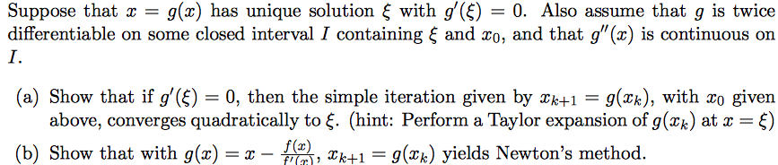 Suppose that x-g(z) has unique solution ξ with g(E)-0. Also assume that g is twice differentiable on some closed interval I containing ξ and zo, and that g(x) is continuous on I. (a) Show that if g(£)0, then the simple iteration given by k+1- g(xk), with zo given above, converges quadratically to ξ. (hint: Perform a Taylor expansion of g(x) at x-ξ) b) Show that with 9(2)-X- M-, Xk±1-9(2k) yelds Newtons method.