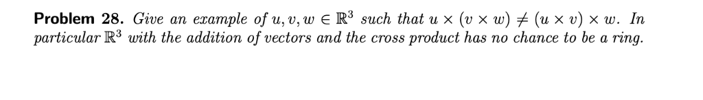 Problem 28. Give an example of u,v,w E R3 such that u × (u × w)メ(u × v) × w. In particular R3 with the addition of vectors an