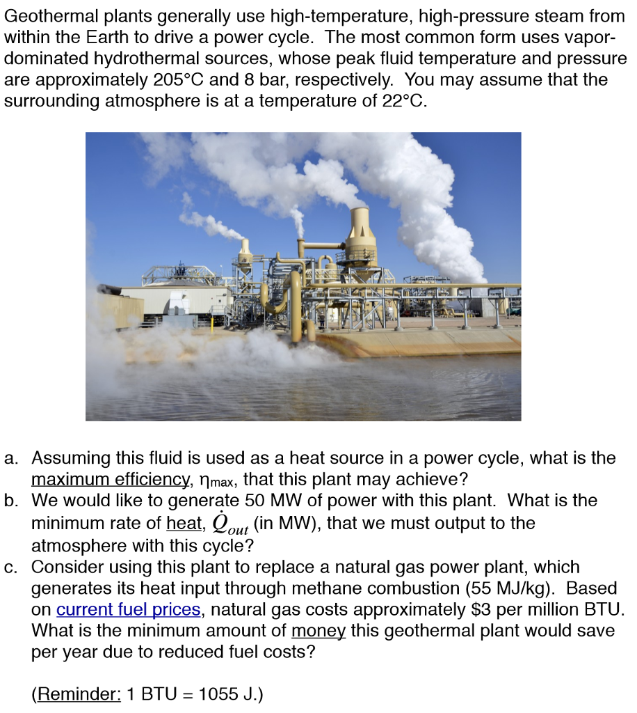 Geothermal plants generally use high-temperature, high-pressure steam from within the Earth to drive a power cycle. The most common form uses vapor dominated hydrothermal sources, whose peak fluid temperature and pressure are approximately 205°C and 8 bar, respectively. You may assume that the surrounding atmosphere is at a temperature of 22°C. a. Assuming this fluid is used as a heat source in a power cycle, what is the maximum efficiency, nmax, that this plant may achieve? b. We would like to generate 50 MW of power with this plant. What is the minimum rate of heat, Cou (in MW), that we must output to the atmosphere with this cycle? c. Consider using this plant to replace a natural gas power plant, which generates its heat input through methane combustion (55 MJ/kg) Based on current fuel prices, natural gas costs approximately $3 per million BTU What is the minimum amount of money this geothermal plant would save per year due to reduced fuel costs? (Reminder: 1 BTU 1055 J.)