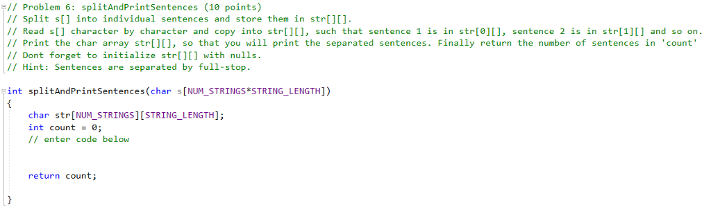 Problem 6: splitAndPrintSentences (10 points) 11 Split s[1 into individual sentences and store them in str[ /7 Read s[] character by character and copy into str[][], such that sentence 1 is in str[e, sentence 2 is in str[1]] and so on // Print the char array str, so that you will print the separated sentences. Finally return the number of sentences in count // Dont forget to initialize str[] with nulls. // Hint: Sentences are separated by full-stop int splitAndPrintSentences (char s[NUM STRINGS STRING LENGTH]) char str[NUM_STRINGS] [STRING_LENGTH]; int count-e; // enter code below return count;
