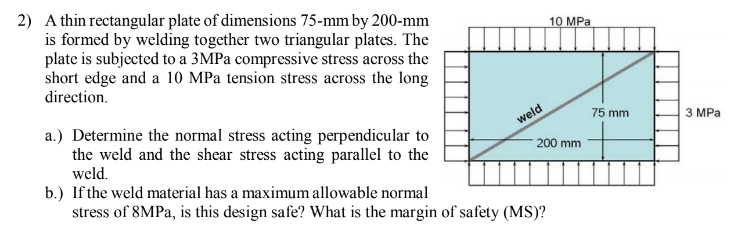 2) A thin rectangular plate of dimensions 75-mm by 200-mm is formed by welding together two triangular plates. The plate is subjected to a 3MPa compressive stress across the short edge and a 10 MPa tension stress across the long Pa direction 75 mm 3 MPa a.) Determine the normal stress acting perpendicular to the weld and the shear stress acting parallel to the weld 200 mm weld. b.) Ifthe weld material has a maximum allowable normal stress of 8MPa, is this design safe? What is the margin of safety (MS)?
