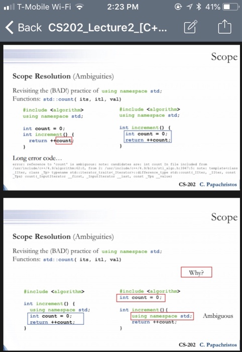 T-Mobile Wi-Fi 2:23 PMM 〈Back CS202-Lecture2-C+ ビ 山 Scope Scope Resolution (Ambiguities) Revisiting the (BAD) practice of using namespace std Functions: std::count( its, itl, val) #include <algorithm> using namespace std #include <algorithm> using namespace std int increment () int count O; int increment int count 0; return +coun r code Long erro rt reference to eounts anbigotes candidates ae nt counttn file ineluded from us/inelde//4.aigeitha62 From 21 neude/e74 9Dit/s a10 h13947151 notes tenplatecelas CS-202 C. Papachristos Scope Scope Resolution (Ambiguities) Revisiting the (BAD) practice of using namespace std Functions: std::count( its, itl, val) Wh #include <algorithm> #include <al :ithin> int count = 0; int increment (0 namespace std int increment int count = 0; using namespace std CS-202 C. Papachristos