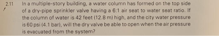 2.11 In a multiple-story building, a water column has formed on the top side 7 of a dry-pipe sprinkler valve having a 6:1 air seat to water seat ratio. If the column of water is 42 feet (12.8 m) high, and the city water pressure is 60 psi (4.1 bar), will the dry valve be able to open when the air pressure is evacuated from the system?