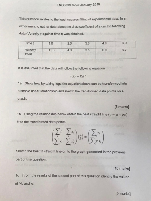 ENG5099 Mock January 2019 This question relates to the least squares fitting of experimental data. In an experiment to gather data about the drag coefficient of a car the following data (Velocity v against time t) was obtained. 2.0 3.0 4.0 5.0 Time t 1.0 110 4.0 3.5 0.9 0.7 Velocity [m/s] It is assumed that the data will follow the following equation 1a Show how by taking logs the equation above can be transformed into a simple linear relationship and sketch the transformed data points on a graph. 5 marks) 1b Using the relationship below obtain the best straight line y - a + bx) fit to the transformed data points. Sketch the best fit straight line on to the graph generated in the previous part of this question. [15 marks 1c From the results of the second part of this question identify the values of Vo and n 5 marks)