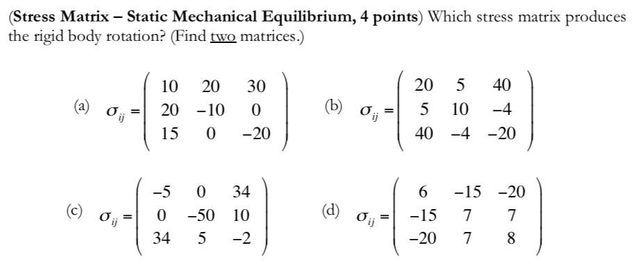 (Stress Matrix - Static Mechanical Equilibrium, 4 points) Which stress matrix produces the rigid body rotation? (Find two matrices.) 10 2030 20 540 (b) (a) ơ,-| 20-10 0 15 0 -20 σί,- 40-4 -20 -5 0 34 6 -15-20 (c) σί, 0-50 10 34 5 -2 -20 78