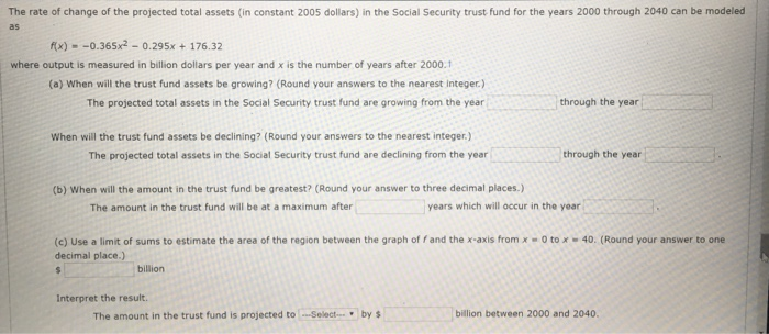 The rate of change of the projected total assets (in constant 2005 dollars) in the Social Security trust fund for the years 2000 through 2040 can be modeled fx)-0.365x2 -0.295x+176.3:2 where output is measured in billion dollars per year and x is the number of years after 2000.1 (a) When will the trust fund assets be growing? (Round your answers to the nearest Integer.) The projected total assets in the Social Security trust fund are growing from the year through the year When will the trust fund assets be declining? (Round your answers to the nearest integer.) The projected total assets in the Social Security trust fund are declining from the year through the year (b) When will the amount in the trust fund be greatest? (Round your answer to three decimal places.) The amount in the trust fund will be at a maximum after years which will occur in the year (c) Use a limit of sums to estimate the area of the region between the graph of f and the x-axis from x -0 to x 40. (Round your answer to one decimal place.) billion Interpret the result. The amount in the trust fund is projected to Select by billion between 2000 and 2040.