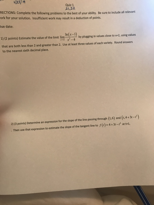Quiz 1 2.1,2又 RECTIONS: Complete the following problems to the best of your ability. Be sure to include all relevant ork for your solution. Insufficient work may result in a deduction of points. ue date: 1)1(2 points) Estimate the value of the lint linb by plugging in values close to x-2, using values that are both less than 2 and greater than 2. Use at least three values of each variety. Round answers to the nearest sixth decimal place 2) (3 points) Determine an expression for the sope of the line passing through (1.6) and (.4+3-) . Then use that expression to estimate the slope of the tangent line to ()-4+3t- att-1.