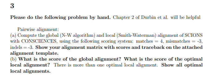 3 Please do the following problem by hand. Chapter fDbint al will be bhelpful Pairwise alignment (a) Compute the global (N-W algorithm) and local (Smith-Waterman) alignment of SCIONS with CONSCIENCES, using the following scoring system: matches 4, mismatches-3, indels--3. Show your alignment matrix with scores and traceback on the attached lignment template. (b) What is the score of the global alignment? What is the score of the optimal local alignment? There is more than one optimal local alignment. Show all optimal local alignments