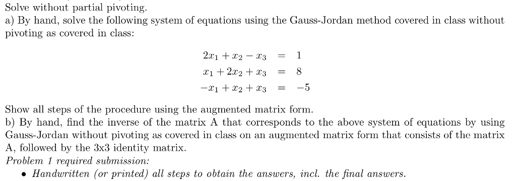 Solve without partial pivoting a) By hand, solve the following system of equations using the Gauss-Jordan method covered in class without pivoting as covered in class: 21 2 - r31 Show all steps of the procedure using the augmented matrix form b) By hand, find the inverse of the matrix A that corresponds to the above system of equations by using Gauss-Jordan without pivoting as covered in class on an augmented matrix form that consists of the matrix A, followed by the 3x3 identity matrix. Problem 1 required submission Handwritten (or printed) all steps to obtain the answers, incl. the final answers.