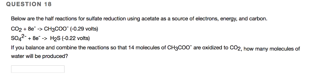 QUESTION 18 Below are the half reactions for sulfate reduction using acetate as a source of electrons, energy, and carbon CO2 +8e -> CH3coo (-0.29 volts) so42+8 H2S (0.22 volts) If you balance and combine the reactions so that 14 molecules of CH3COO are oxidized to CO2, how many molecules of water will be produced?