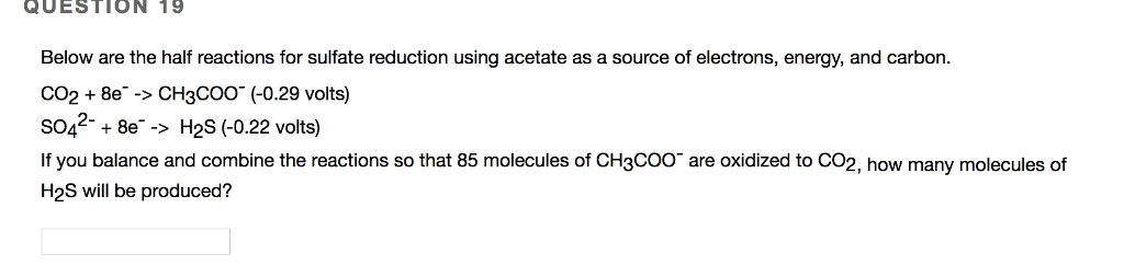 QUESTION 19 Below are the half reactions for sulfate reduction using acetate as a source of electrons, energy, and carbon. CO28e->CH3COO (-0.29 volts) SO42-+8e-> H2S (0.22 volts) If you balance and combine the reactions so that 85 molecules of CH3Coo are oxidized to CO2, how many molecules of H2S will be produced?