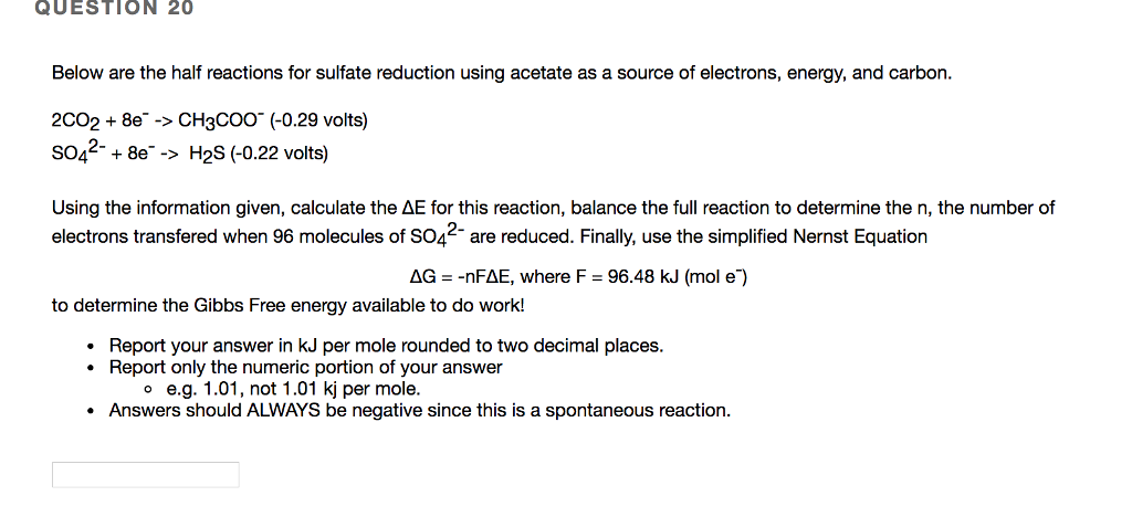 QUESTION 20 Below are the half reactions for sulfate reduction using acetate as a source of electrons, energy, and carbon. 2CO2 8e -> CH3Coo (-0.29 volts) S04 8e-> H2S (-0.22 volts) Using the information given, calculate the ΔΕ for this reaction, balance the full reaction to determine the n, the number of electrons transfered when 96 molecules of S04 are reduced. Finally, use the simplified Nernst Equation ΔG--nFΔΕ, where F-96.48 kJ (mol e) to determine the Gibbs Free energy available to do work! Report your answer in kJ per mole rounded to two decimal places. Report only the numeric portion of your answer o e.g. 1.01, not 1.01 kj per mole Answers should ALWAYS be negative since this is a spontaneous reaction.