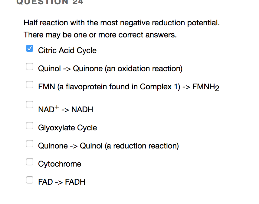 QUESTT0ON 24 Half reaction with the most negative reduction potential. There may be one or more correct answers. Citric Acid Cycle Quinol->Quinone (an oxidation reaction) FMN (a flavoprotein found in Complex 1)->FMNH2 NAD+-NADH Glyoxylate Cycle Quinone->Quinol (a reduction reaction) Cytochrome FAD-FADH
