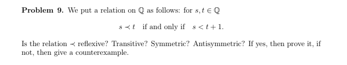 Problem 9. We put a relation on Q as follows: for s,t EQ s<t if and only if s<t1. Is the relation reflexive? Transitive? Symm