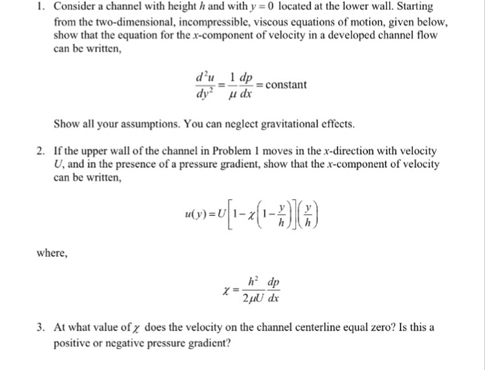 1. Consider a channel with height h and with y 0 located at the lower wall. Starting from the two-dimensional, incompressible, viscous equations of motion, given below, show that the equation for the x-component of velocity in a developed channel flow can be written du 1 dp -constant Show all your assumptions. You can neglect gravitational effects. If the upper wall of the channel in Problem 1 moves in the x-direction with velocity U, and in the presence of a pressure gradient, show that the x-component of velocity can be written, 2. where, h2 dp 2puU dx 3. At what value of z does the velocity on the channel centerline equal zero? Is this a positive or negative pressure gradient?