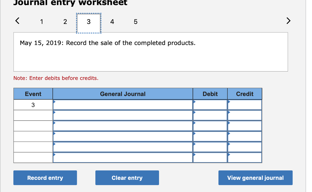 Journal entry worksheet 1 2 3 4 5 May 15, 2019: Record the sale of the completed products Note: Enter debits before credits. Event General Journal Debit Credit 3 Record entry Clear entry View general journal