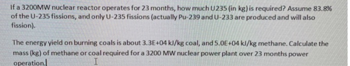 If a 3200MW nuclear reactor operates for 23 months, how much U235 (in kg) is required? Assume 83.8% of the U-235 fissions, and only U-235 fissions (actually Pu-239 and U-233 are produced and will also fission). The energy yield on burning coals is about 3.3E+04 kJ/kg coal, and S.0E+04 kJ/kg methane. Calculate the mass (kg) of methane or coal required for a 3200 MW nuclear power plant over 23 months power operation.