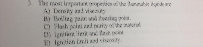 3. The most important properties of the flammable liquids are A) Density and viscosity B) Boiling point and freezing point C) Flash point and purity of the material D) Ignition limit and flash point E) Ignition limit and viscosity