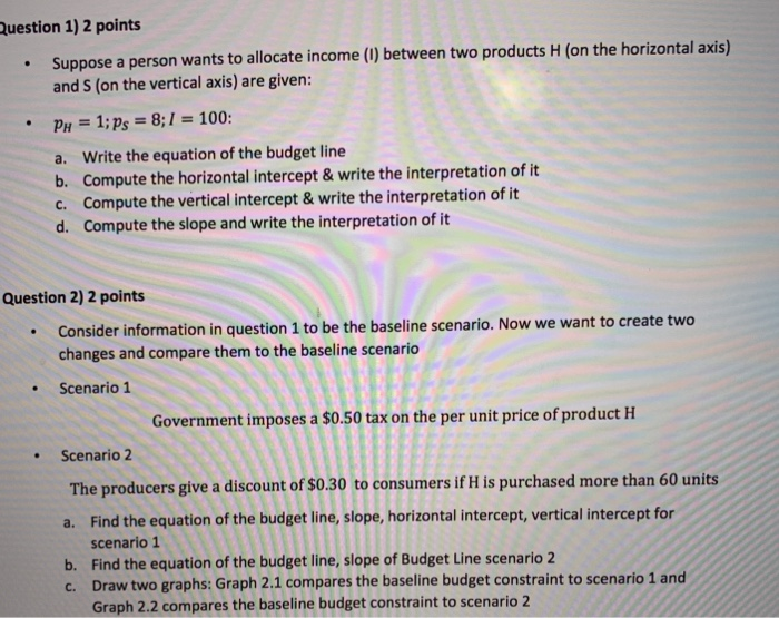 uestion 1) 2 points . Suppose a person wants to allocate income () between two products H (on the horizontal axis) and S (on the vertical axis) are given: PH-1:Ps-8:1-100: a. Write the equation of the budget line b. Compute the horizontal intercept&write the interpretation of it c. Compute the vertical intercept& write the interpretation of it d. Compute the slope and write the interpretation of it Question 2) 2 points .Consider information in question 1 to be the baseline scenario. Now we want to create two changes and compare them to the baseline scenario Scenario 1 Government imposes a $0.50 tax on the per unit price of product H Scenario 2 The producers give a discount of $0.30 to consumers if H is purchased more than 60 units a. Find the equation of the budget line, slope, horizontal intercept, vertical intercept for b. scenario 1 Find the equation of the budget line, slope of Budget Line scenario 2 Draw two graphs: Graph 2.1 compares the baseline budget constraint to scenario 1 and Graph 2.2 compares the baseline budget constraint to scenario 2 c.