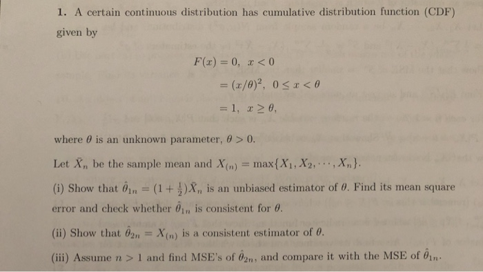 1. A certain continuous distribution has cumulative distribution function (CDF) given by F(x) 0, r<0 where θ is an unknown parameter, θ > 0. Let X, be the sample mean and X(n)max(Xi, X2,,Xn). (i) Show that θ¡n-(1 + )Xn ls an unbiased estimator of θ. Find its mean square error and check whether θ¡r, is consistent for θ. (i) Show that nX(n) is a consistent estimator of o (ii) Assume n > 1 and find MSEs of 02n, and compare it with the MSE of 01n
