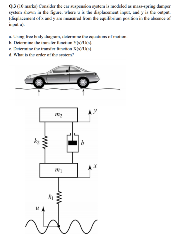 Q.3 (10 marks) Consider the car suspension system is modeled as mass-spring damper system shown in the figure, where u is the displacement input, and y is the output. (displacement of x and y are measured from the equilibrium position in the absence of nput u) a. Using free body diagram, determine the equations of motion b. Determine the transfer function Y(s)yU(s). c. Determine the transfer function X(s)/U(s) d. What is the order of the system? m2 m1 lu