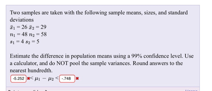 Two samples are taken with the following sample means, sizes, and standard deviations X1 = 26 2 = 29 n1 48 n2 58 81=482=5 Estimate the difference in population means using a 99% confidence level. Use a calculator, and do NOT pool the sample variances. Round answers to the nearest hundredth ( -5.252 )丼く141-12 <(-748 )丼
