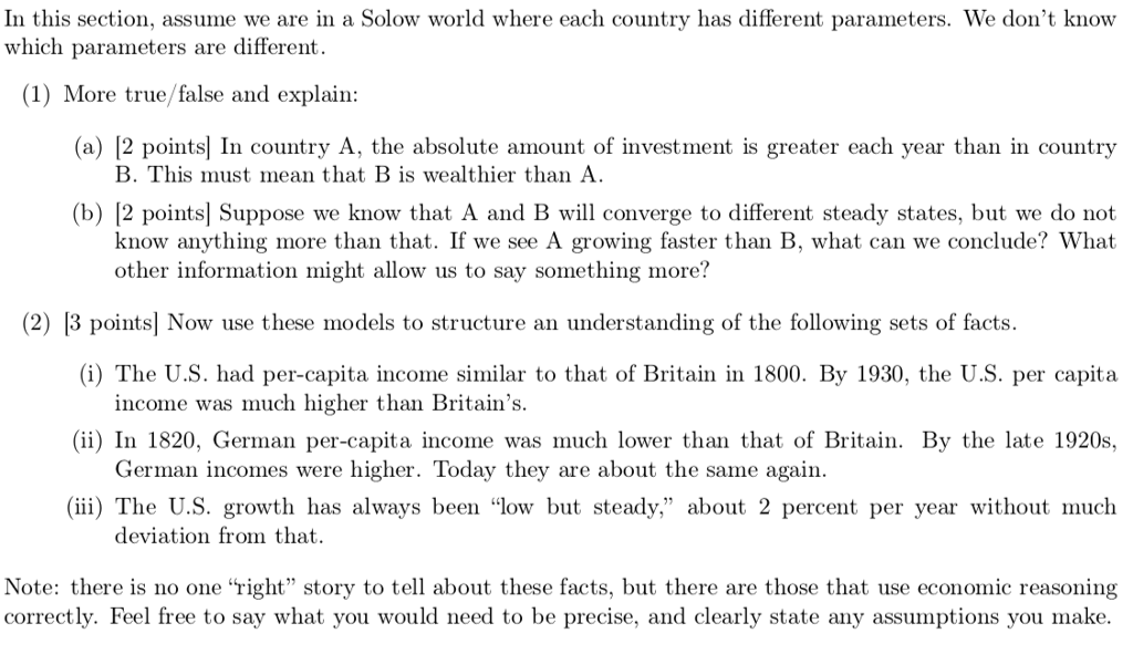In this section, assume we are in a Solow world where each country has different parameters. We dont know which parameters are different. (1) More true/false and explain: (a) [2 points In country A, the absolute amount of investment is greater each year than in country B. This must mean that B is wealthier than A. (b) [2 points] Suppose we know that A and B will converge to different steady states, but we do not know anything more than that. If we see A growing faster than B, what can we conclude? What other information might allow us to say something more? (2) |3 pointsl Now use these models to structure an understanding of the following sets of facts (i) The U.S. had per-capita income similar to that of Britain in 1800. By 1930, the U.S. per capita (ii) In 1820, German per-capita income was much lower than that of Britain. By the late 1920s, (ii) The U.S. growth has always been low but steady, about 2 percent per year without much Note: there is no one right story to tell about these facts, but there are those that use economic reasoning income was much higher than Britains. German incomes were higher. Today they are about the same again. deviation from that. correctly. Feel free to say what you would need to be precise, and clearly state any assumptions you make.