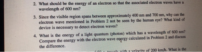 2. What should be the energy of an electron so that the associated electron waves have a wavelength of 600 nm? 3. Since the visible region spans between approximately 400 nm and 700 nm why can the electron wave mentioned in Problem 2 not be seen by the human eye? What kind of device is necessary to detect electron waves? 4. What is the energy of a light quantum (photon) which has a wavelength of 600 nm? Compare the energy with the electron wave energy calculated in Problem 2 and discuss the difference. with a valncitv of 200 km/h. What is the