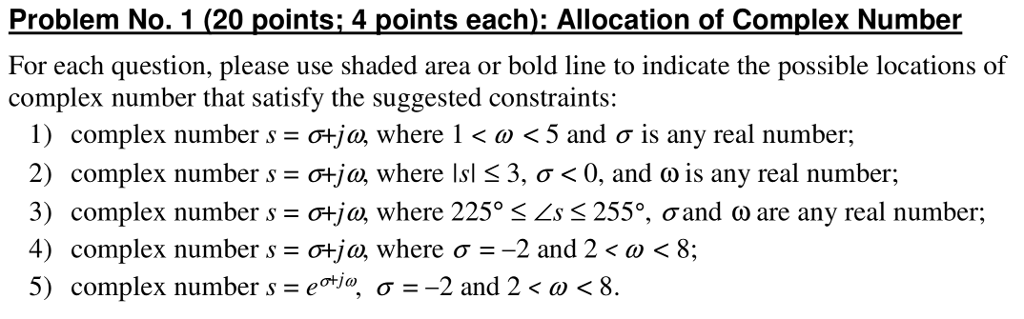 Problem NO. 1 (20 points i 4 points each): Allocation of Complex Number For each question, please use shaded area or bold line to indicate the possible locations of complex number that satisfy the suggested constraints: 1) complex numbers-atja where l < ω < 5 and σ is any real number; 2) complex numbers = σ+ja, where Isl 3, σ < 0, and o is any real number; 3) complex numbers = 어ja where 225° 〈 Ls 255% ơand ω are any real number; 4) complex number s d-ja, where σ Ξ-2 and 2 < a) < 8; 5) complex numbers=e tic, σ--2 and 2 < ω < 8.