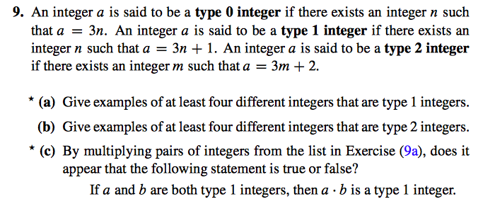 9. An integer a is said to be a type 0 integer if there exists an integer n such that a3n. An integer a is said to be a type 1 integer if there exists an integer n such that a-3n 1. An integer a is said to be a type 2 integer if there exists an integer m such that a - 3m + 2. * (a) Give examples of at least four different integers that are type 1 integers (b) Give examples of at least four different integers that are type 2 integers (c) By multiplying pairs of integers from the list in Exercise (9a), does it appear that the following statement is true or false? If a and b are both type 1 integers, then a b is a type 1 integer.