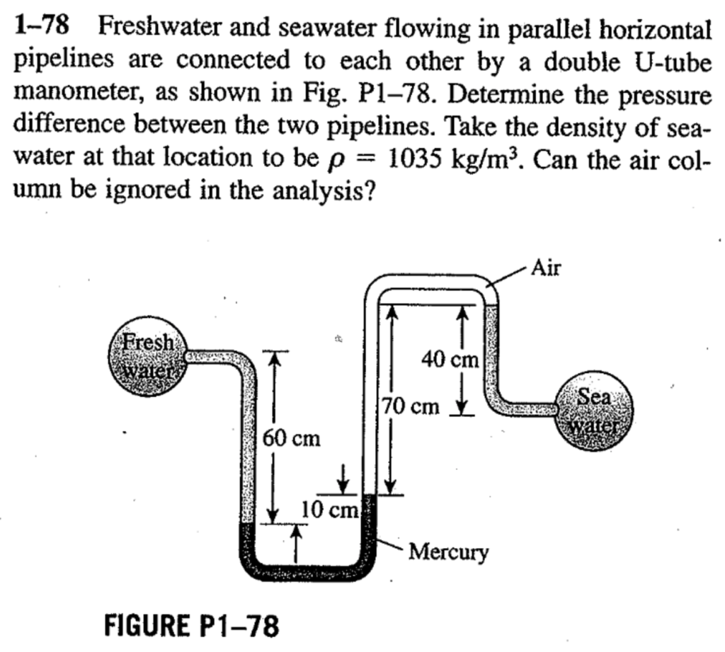 1-78 Freshwater and seawater flowing in parallel horizontal pipelines are connected to each other by a double U-tube manometer, as shown in Fig. P1-78. Determine the pressure difference between the two pipelines. Take the density of sea- water at that location to be ρ = 1035 kg/m3. Can the air col- umn be ignored in the analysis? Air 40 cm Sea 70 cm 60 cm 10 cm Mercury FIGURE P1-78